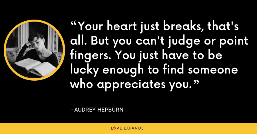 Your heart just breaks, that's all. But you can't judge or point fingers. You just have to be lucky enough to find someone who appreciates you. - Audrey Hepburn