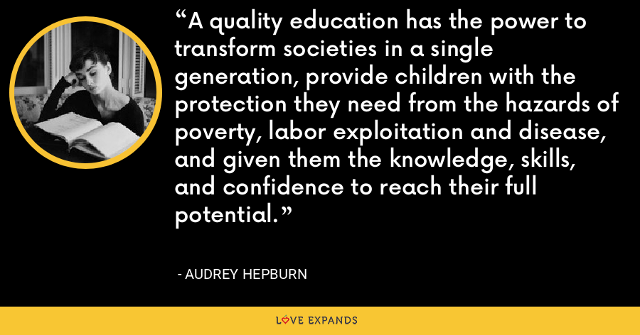 A quality education has the power to transform societies in a single generation, provide children with the protection they need from the hazards of poverty, labor exploitation and disease, and given them the knowledge, skills, and confidence to reach their full potential. - Audrey Hepburn