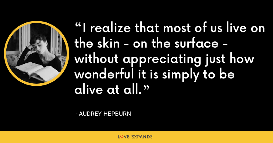 I realize that most of us live on the skin - on the surface - without appreciating just how wonderful it is simply to be alive at all. - Audrey Hepburn