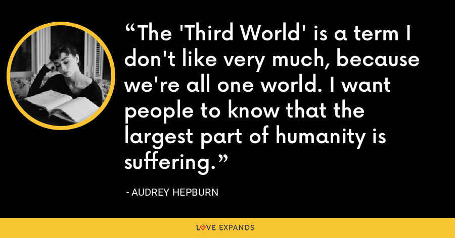 The 'Third World' is a term I don't like very much, because we're all one world. I want people to know that the largest part of humanity is suffering. - Audrey Hepburn