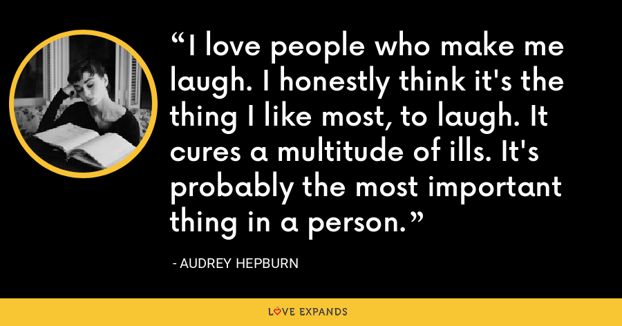 I love people who make me laugh. I honestly think it's the thing I like most, to laugh. It cures a multitude of ills. It's probably the most important thing in a person. - Audrey Hepburn