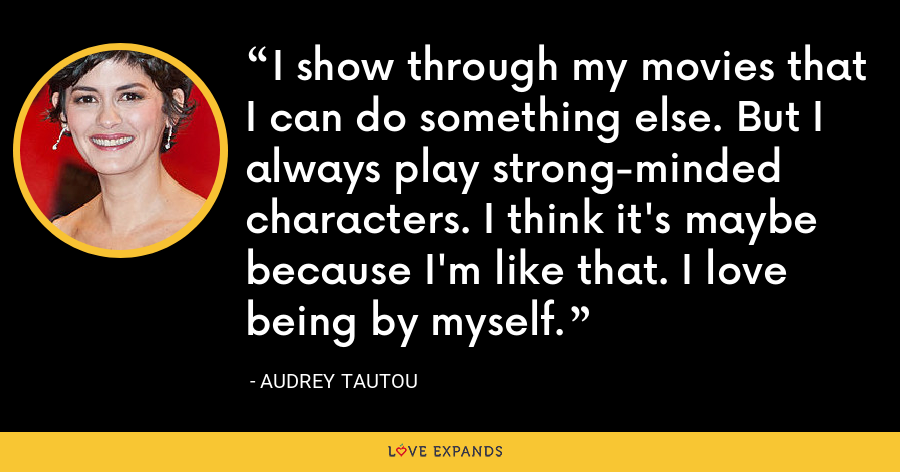 I show through my movies that I can do something else. But I always play strong-minded characters. I think it's maybe because I'm like that. I love being by myself. - Audrey Tautou