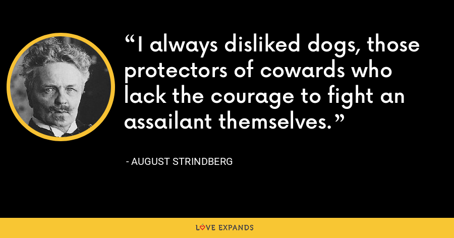I always disliked dogs, those protectors of cowards who lack the courage to fight an assailant themselves. - August Strindberg