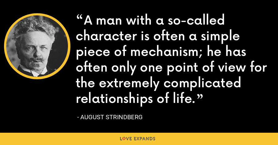A man with a so-called character is often a simple piece of mechanism; he has often only one point of view for the extremely complicated relationships of life. - August Strindberg