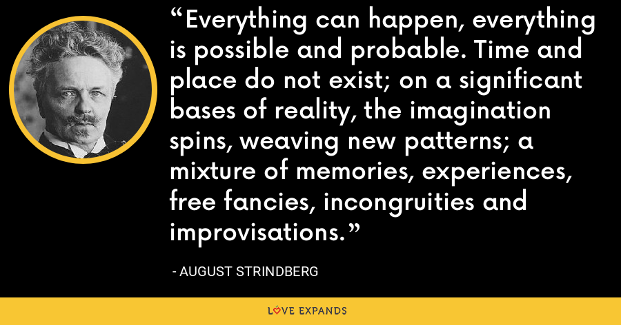Everything can happen, everything is possible and probable. Time and place do not exist; on a significant bases of reality, the imagination spins, weaving new patterns; a mixture of memories, experiences, free fancies, incongruities and improvisations. - August Strindberg
