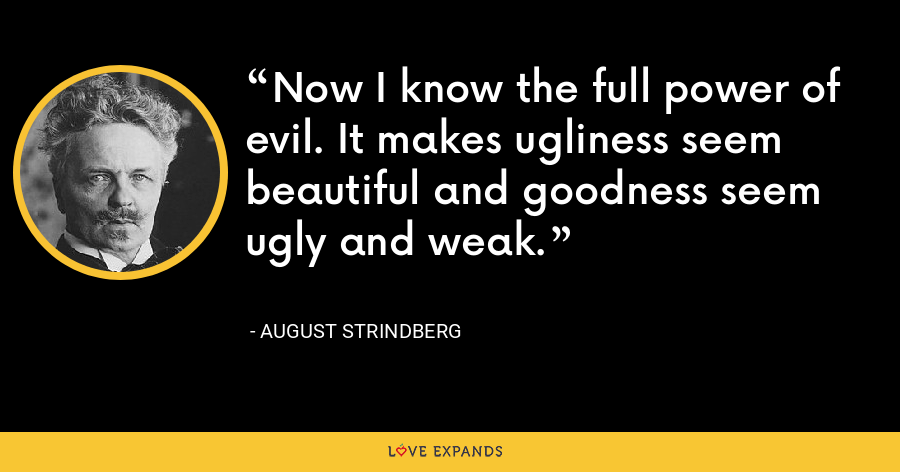 Now I know the full power of evil. It makes ugliness seem beautiful and goodness seem ugly and weak. - August Strindberg