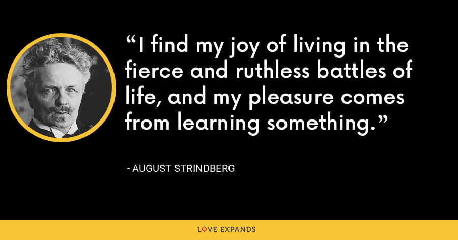 I find my joy of living in the fierce and ruthless battles of life, and my pleasure comes from learning something. - August Strindberg