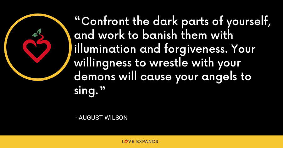 Confront the dark parts of yourself, and work to banish them with illumination and forgiveness. Your willingness to wrestle with your demons will cause your angels to sing. - August Wilson