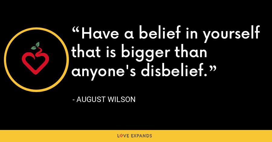 Have a belief in yourself that is bigger than anyone's disbelief. - August Wilson