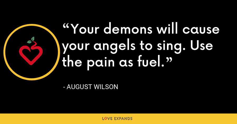 Your demons will cause your angels to sing. Use the pain as fuel. - August Wilson