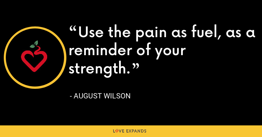Use the pain as fuel, as a reminder of your strength. - August Wilson