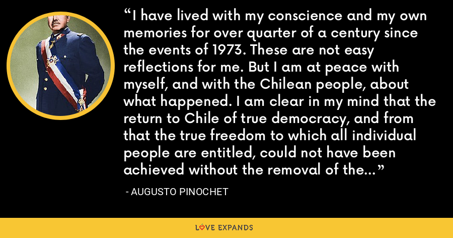 I have lived with my conscience and my own memories for over quarter of a century since the events of 1973. These are not easy reflections for me. But I am at peace with myself, and with the Chilean people, about what happened. I am clear in my mind that the return to Chile of true democracy, and from that the true freedom to which all individual people are entitled, could not have been achieved without the removal of the Marxist government. - Augusto Pinochet