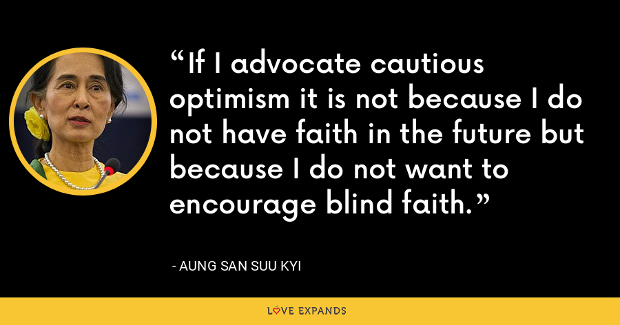 If I advocate cautious optimism it is not because I do not have faith in the future but because I do not want to encourage blind faith. - Aung San Suu Kyi