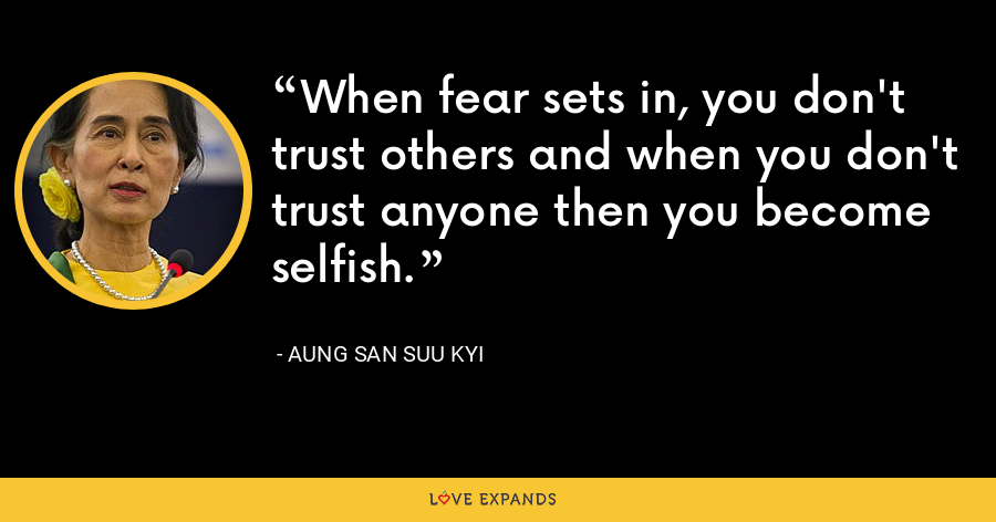 When fear sets in, you don't trust others and when you don't trust anyone then you become selfish. - Aung San Suu Kyi