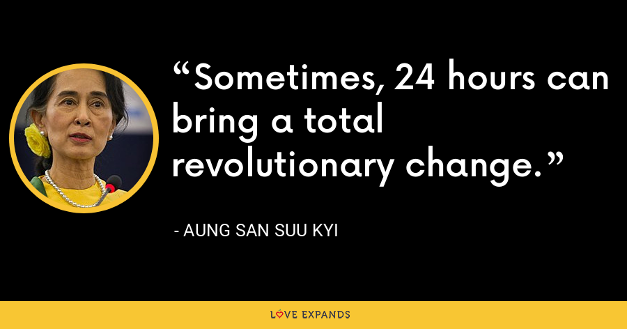 Sometimes, 24 hours can bring a total revolutionary change. - Aung San Suu Kyi