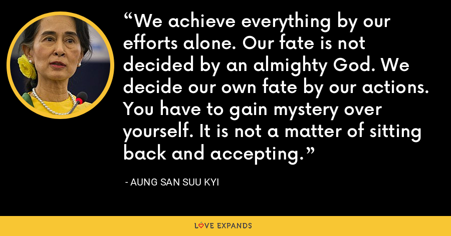 We achieve everything by our efforts alone. Our fate is not decided by an almighty God. We decide our own fate by our actions. You have to gain mystery over yourself. It is not a matter of sitting back and accepting. - Aung San Suu Kyi