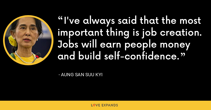 I've always said that the most important thing is job creation. Jobs will earn people money and build self-confidence. - Aung San Suu Kyi