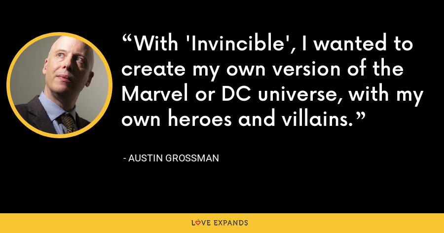 With 'Invincible', I wanted to create my own version of the Marvel or DC universe, with my own heroes and villains. - Austin Grossman