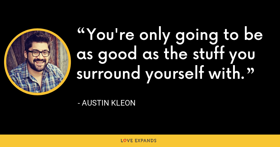 You're only going to be as good as the stuff you surround yourself with. - Austin Kleon