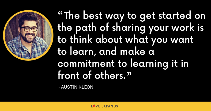 The best way to get started on the path of sharing your work is to think about what you want to learn, and make a commitment to learning it in front of others. - Austin Kleon