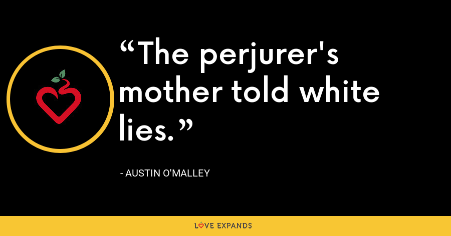 The perjurer's mother told white lies. - Austin O'Malley