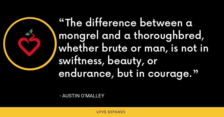 The difference between a mongrel and a thoroughbred, whether brute or man, is not in swiftness, beauty, or endurance, but in courage. - Austin O'Malley