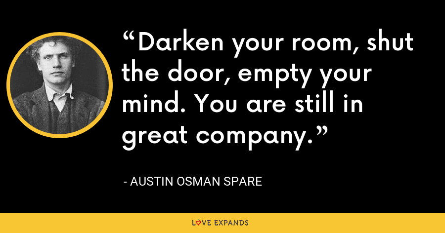 Darken your room, shut the door, empty your mind. You are still in great company. - Austin Osman Spare