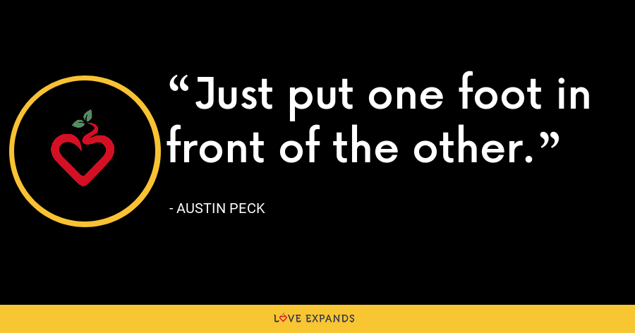 Just put one foot in front of the other. - Austin Peck