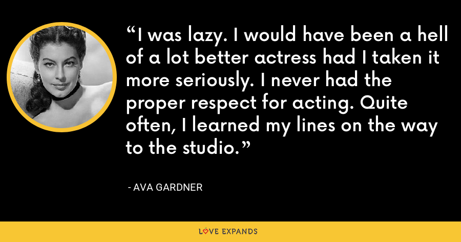 I was lazy. I would have been a hell of a lot better actress had I taken it more seriously. I never had the proper respect for acting. Quite often, I learned my lines on the way to the studio. - Ava Gardner