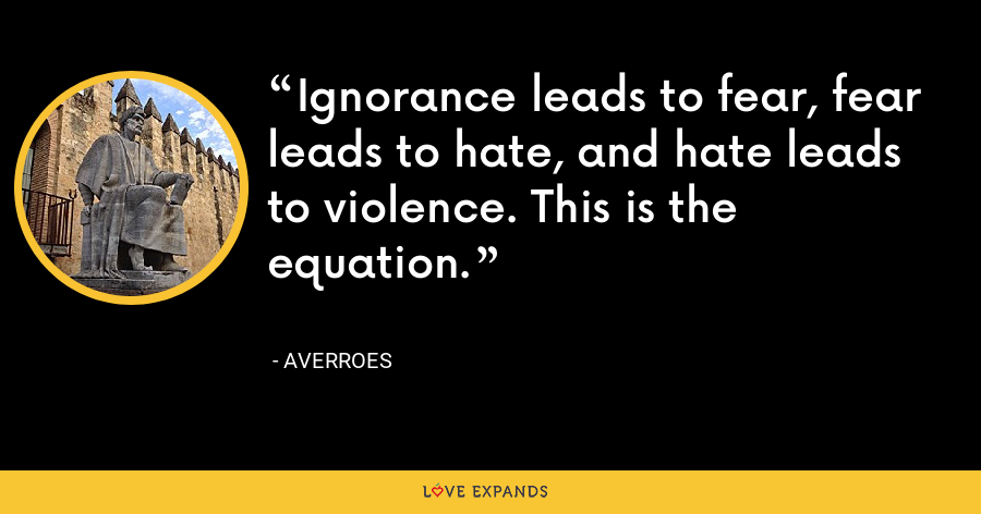 Ignorance leads to fear, fear leads to hate, and hate leads to violence. This is the equation. - Averroes