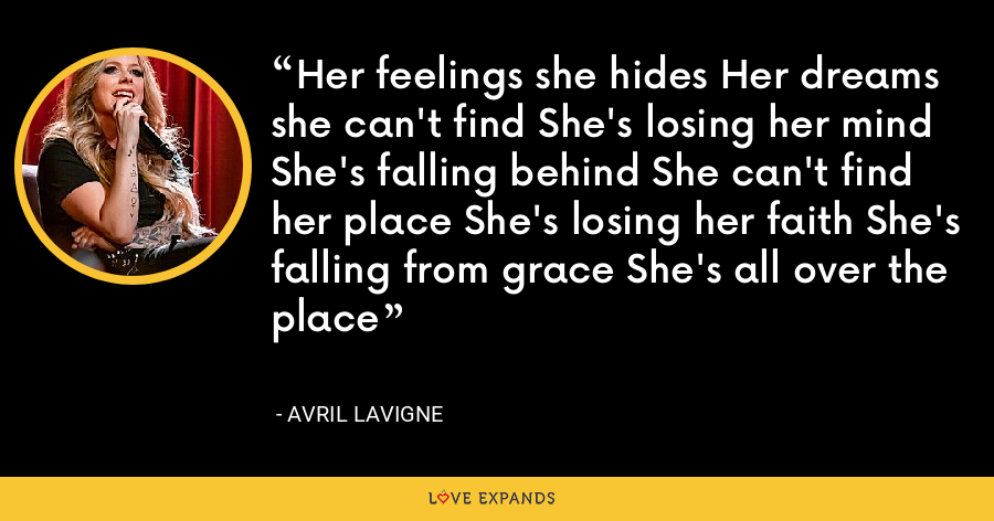 Her feelings she hides Her dreams she can't find She's losing her mind She's falling behind She can't find her place She's losing her faith She's falling from grace She's all over the place - Avril Lavigne