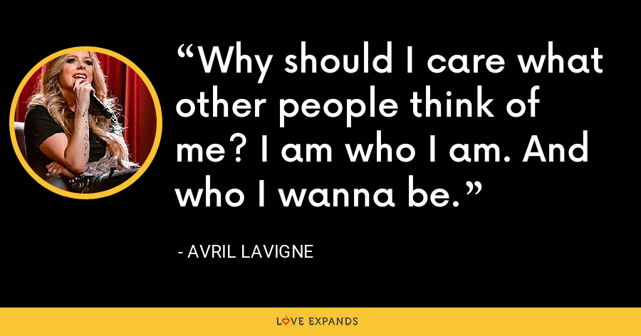 Why should I care what other people think of me? I am who I am. And who I wanna be. - Avril Lavigne