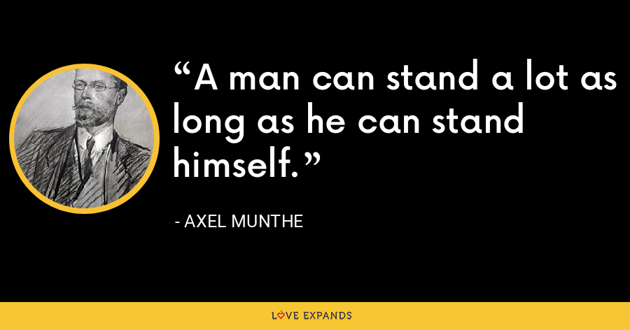 A man can stand a lot as long as he can stand himself. - Axel Munthe