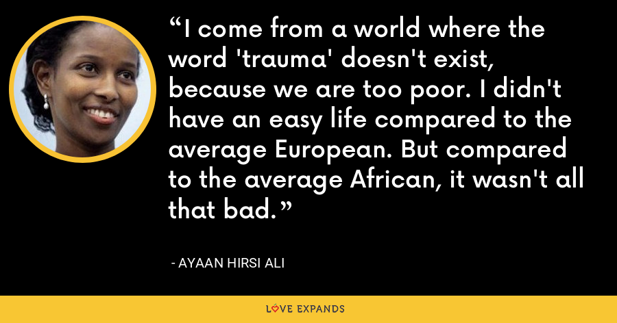 I come from a world where the word 'trauma' doesn't exist, because we are too poor. I didn't have an easy life compared to the average European. But compared to the average African, it wasn't all that bad. - Ayaan Hirsi Ali