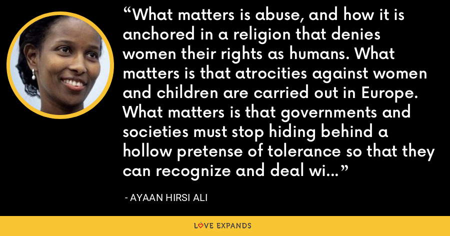 What matters is abuse, and how it is anchored in a religion that denies women their rights as humans. What matters is that atrocities against women and children are carried out in Europe. What matters is that governments and societies must stop hiding behind a hollow pretense of tolerance so that they can recognize and deal with the problem. - Ayaan Hirsi Ali