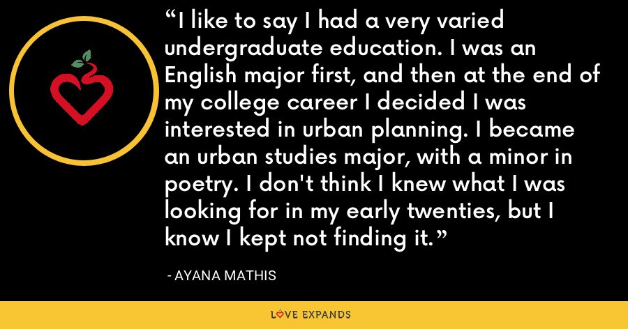 I like to say I had a very varied undergraduate education. I was an English major first, and then at the end of my college career I decided I was interested in urban planning. I became an urban studies major, with a minor in poetry. I don't think I knew what I was looking for in my early twenties, but I know I kept not finding it. - Ayana Mathis