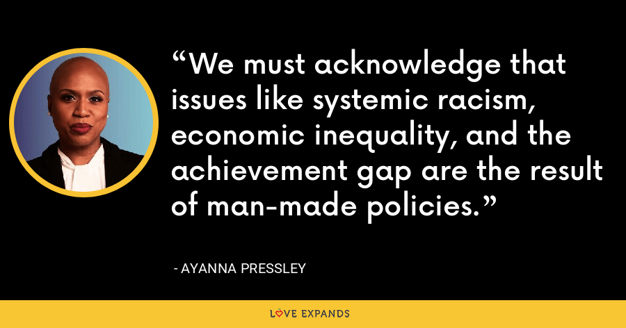 We must acknowledge that issues like systemic racism, economic inequality, and the achievement gap are the result of man-made policies. - Ayanna Pressley