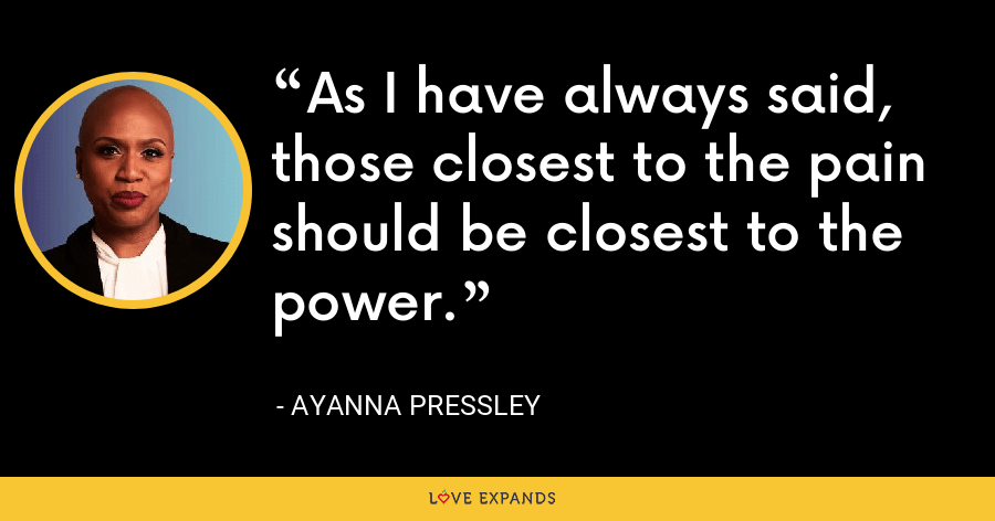 As I have always said, those closest to the pain should be closest to the power. - Ayanna Pressley
