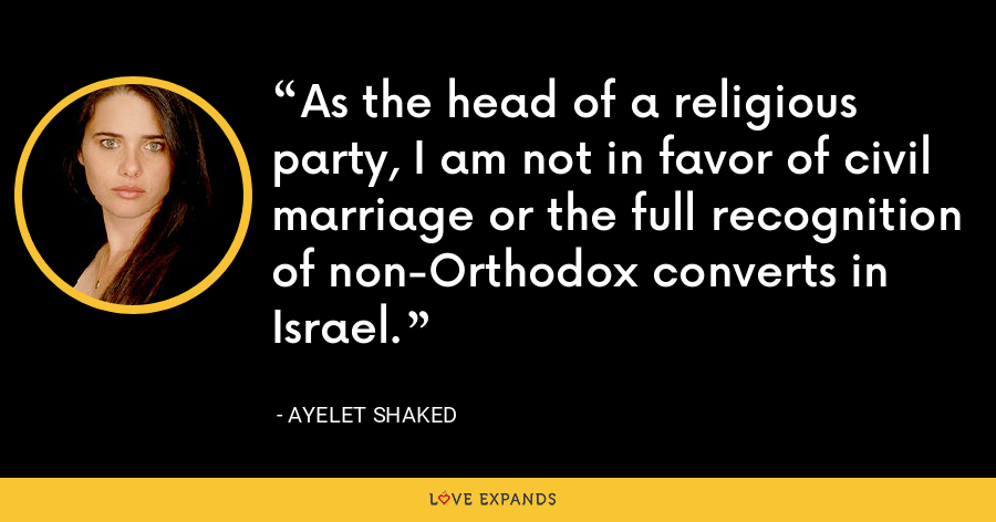 As the head of a religious party, I am not in favor of civil marriage or the full recognition of non-Orthodox converts in Israel. - Ayelet Shaked