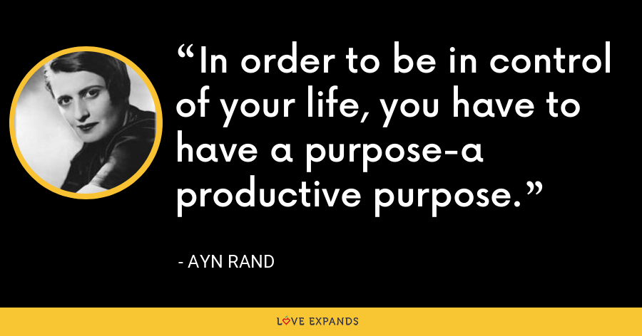 In order to be in control of your life, you have to have a purpose-a productive purpose. - Ayn Rand