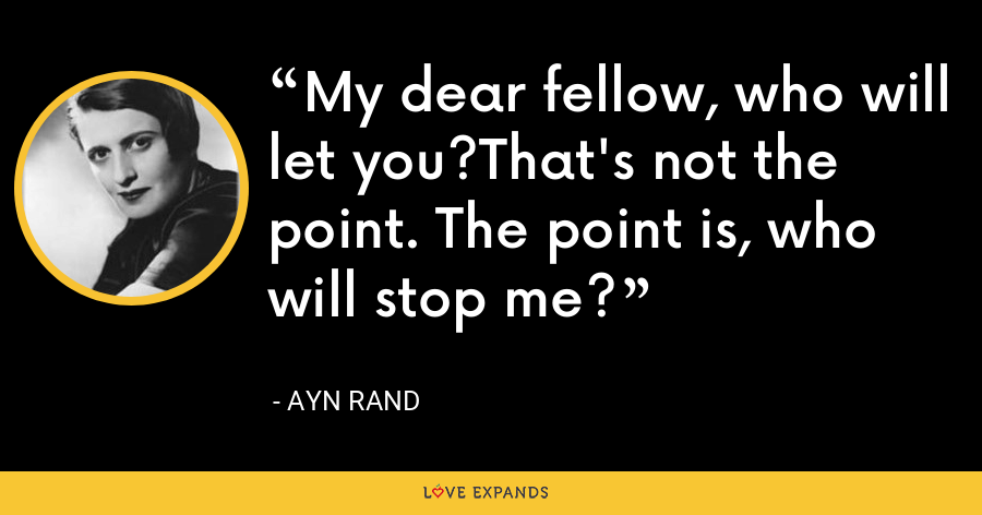 My dear fellow, who will let you?That's not the point. The point is, who will stop me? - Ayn Rand