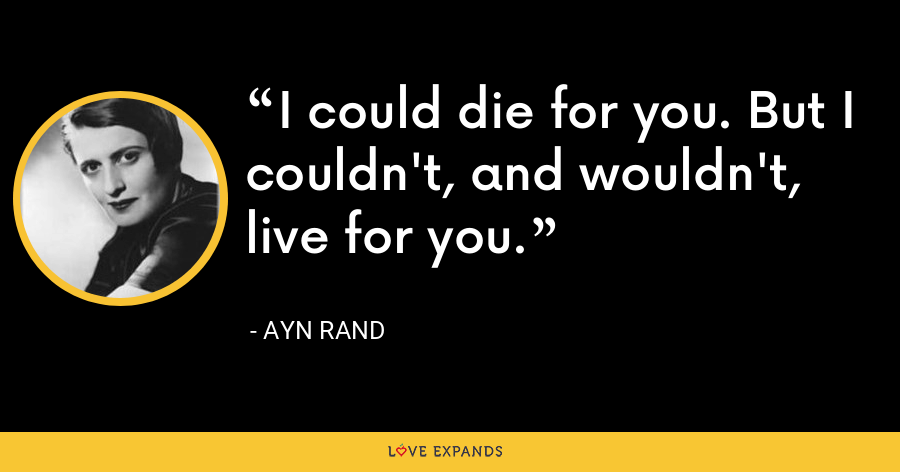I could die for you. But I couldn't, and wouldn't, live for you. - Ayn Rand