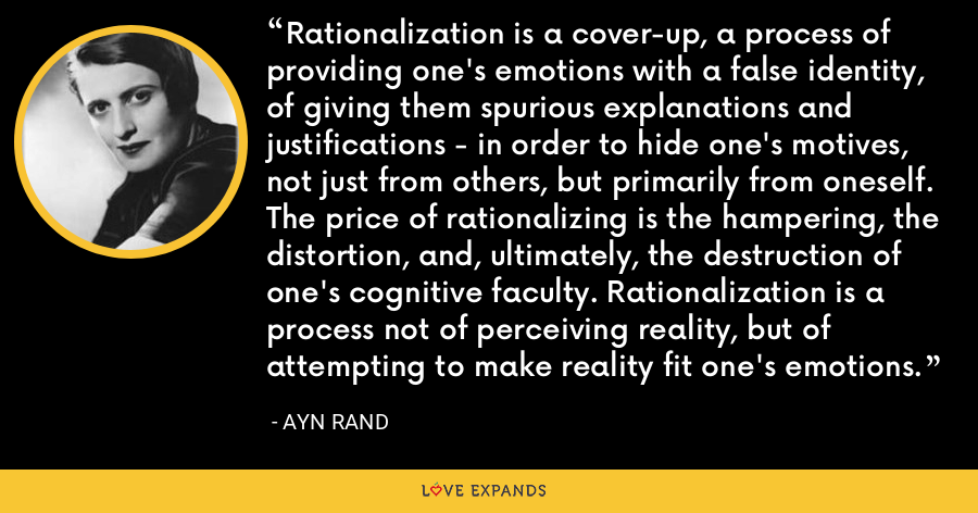 Rationalization is a cover-up, a process of providing one's emotions with a false identity, of giving them spurious explanations and justifications - in order to hide one's motives, not just from others, but primarily from oneself. The price of rationalizing is the hampering, the distortion, and, ultimately, the destruction of one's cognitive faculty. Rationalization is a process not of perceiving reality, but of attempting to make reality fit one's emotions. - Ayn Rand