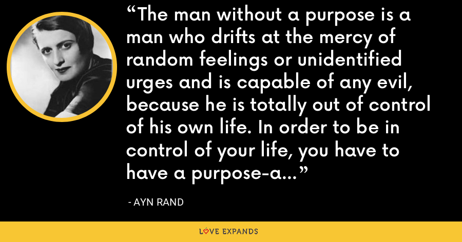 The man without a purpose is a man who drifts at the mercy of random feelings or unidentified urges and is capable of any evil, because he is totally out of control of his own life. In order to be in control of your life, you have to have a purpose-a productive purpose. - Ayn Rand