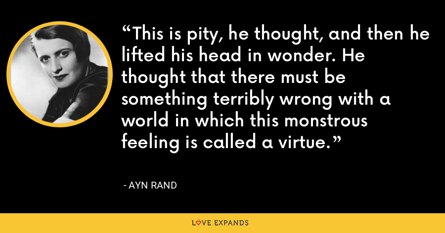 This is pity, he thought, and then he lifted his head in wonder. He thought that there must be something terribly wrong with a world in which this monstrous feeling is called a virtue. - Ayn Rand