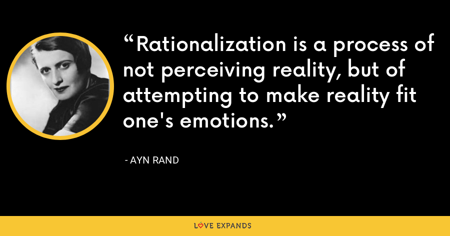 Rationalization is a process of not perceiving reality, but of attempting to make reality fit one's emotions. - Ayn Rand