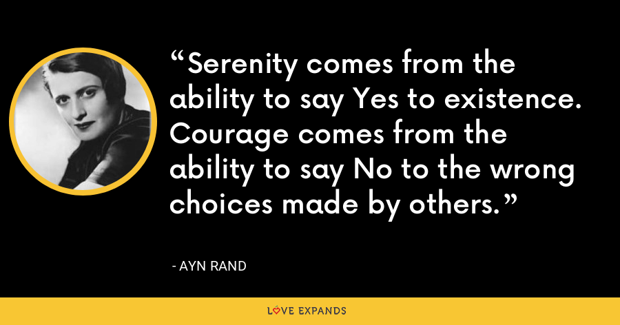 Serenity comes from the ability to say Yes to existence. Courage comes from the ability to say No to the wrong choices made by others. - Ayn Rand