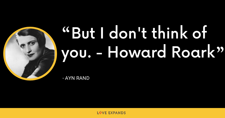 But I don't think of you. - Howard Roark - Ayn Rand
