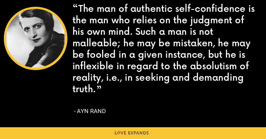 The man of authentic self-confidence is the man who relies on the judgment of his own mind. Such a man is not malleable; he may be mistaken, he may be fooled in a given instance, but he is inflexible in regard to the absolutism of reality, i.e., in seeking and demanding truth. - Ayn Rand