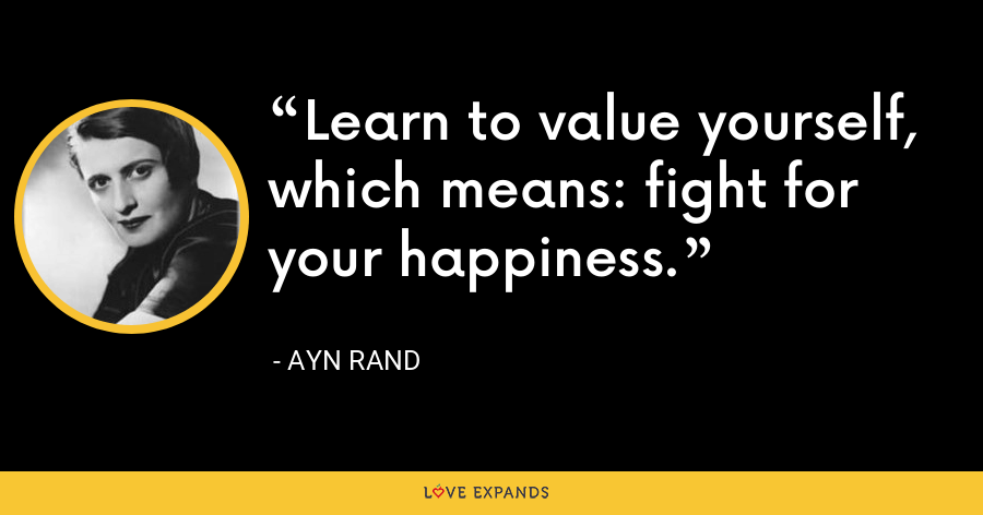 Learn to value yourself, which means: fight for your happiness. - Ayn Rand